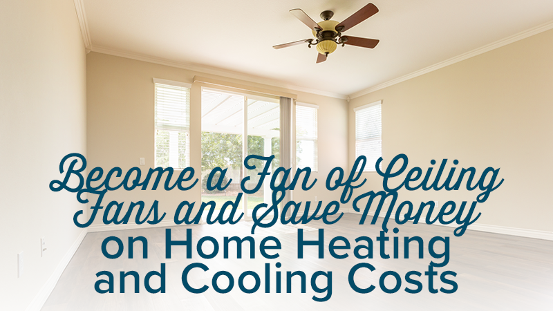 Become a Fan of Ceiling Fans and Save Money on Home Heating and Cooling Costs