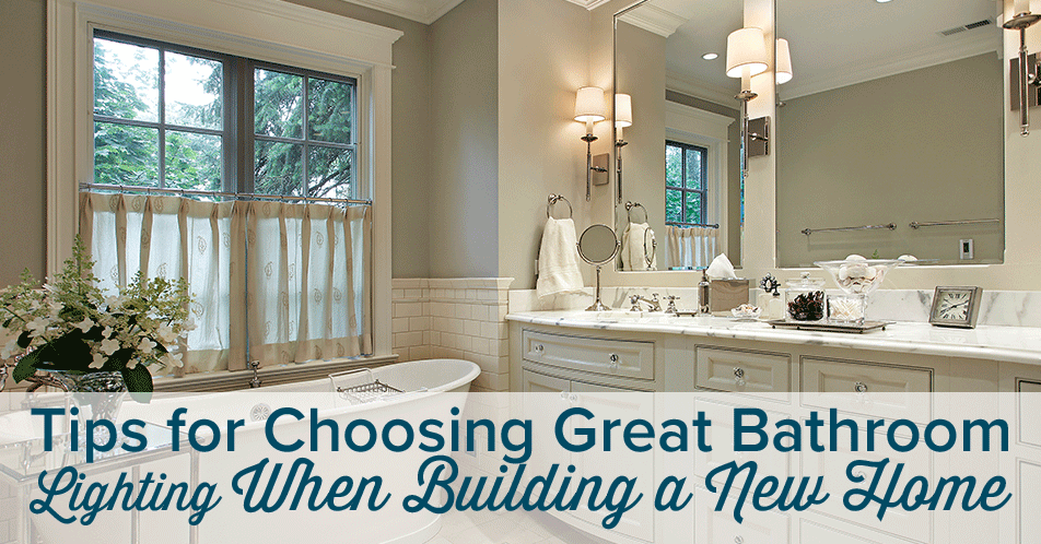 Tips for Choosing Great Bathroom Lighting When Building a New Home
