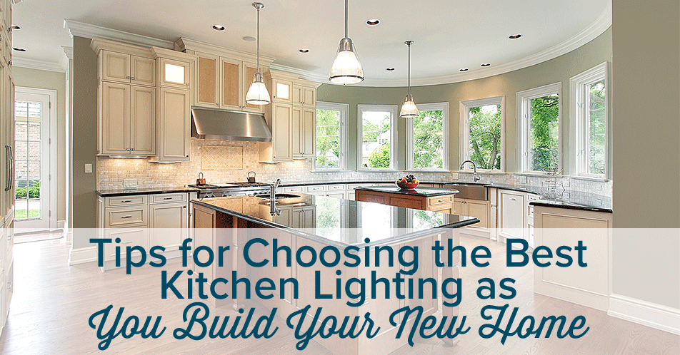 Tips for Choosing the Best Kitchen Lighting as You Build Your New Home